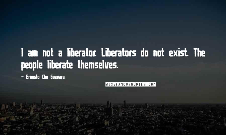Ernesto Che Guevara quotes: I am not a liberator. Liberators do not exist. The people liberate themselves.