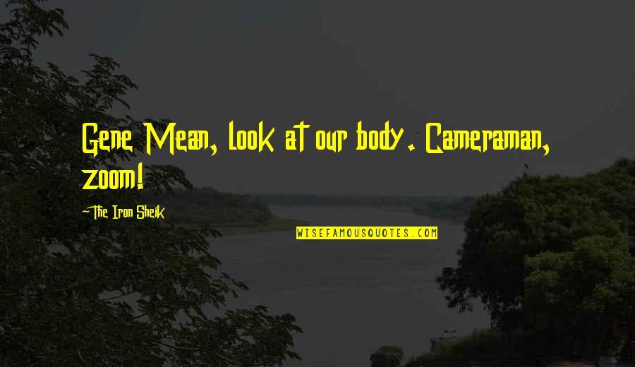 Ernesto Guevara De La Serna Quotes By The Iron Sheik: Gene Mean, look at our body. Cameraman, zoom!