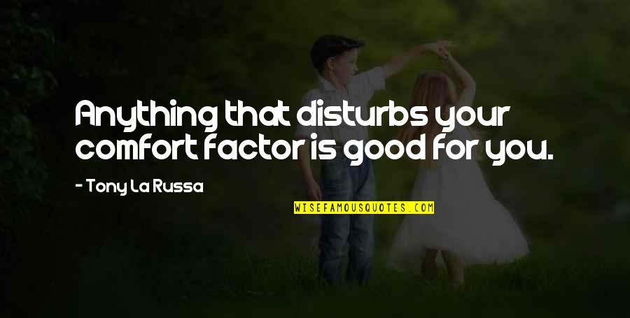 Ernesto Guevara De La Serna Quotes By Tony La Russa: Anything that disturbs your comfort factor is good