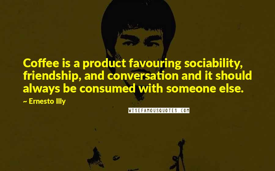 Ernesto Illy quotes: Coffee is a product favouring sociability, friendship, and conversation and it should always be consumed with someone else.