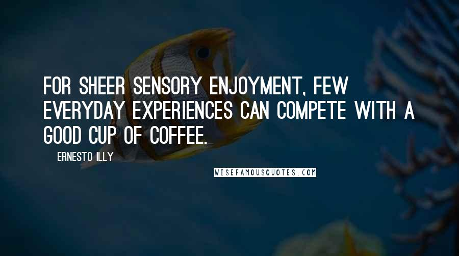Ernesto Illy quotes: For sheer sensory enjoyment, few everyday experiences can compete with a good cup of coffee.