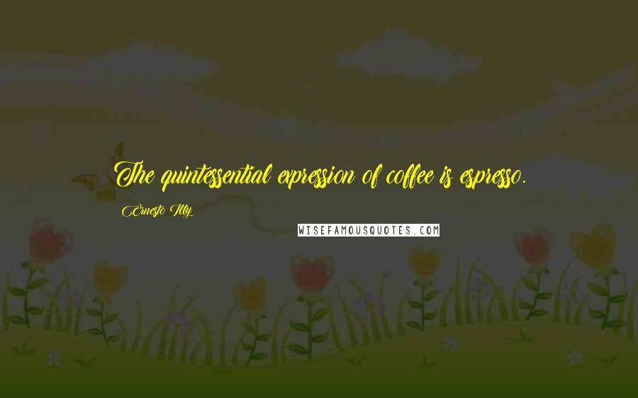 Ernesto Illy quotes: The quintessential expression of coffee is espresso.