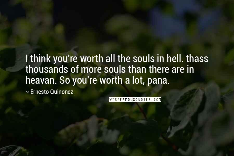 Ernesto Quinonez quotes: I think you're worth all the souls in hell. thass thousands of more souls than there are in heavan. So you're worth a lot, pana.