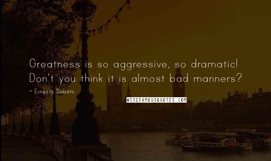 Ernesto Sabato quotes: Greatness is so aggressive, so dramatic! Don't you think it is almost bad manners?