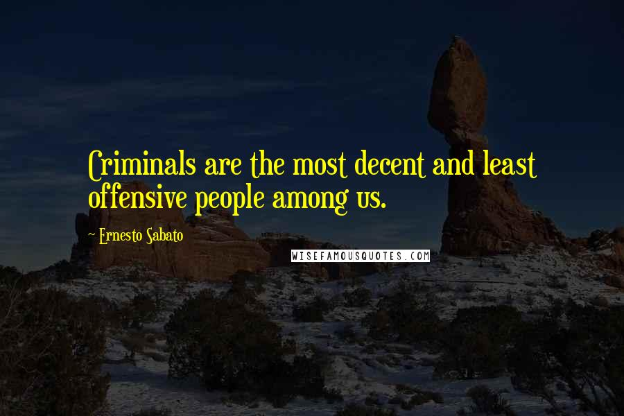 Ernesto Sabato quotes: Criminals are the most decent and least offensive people among us.