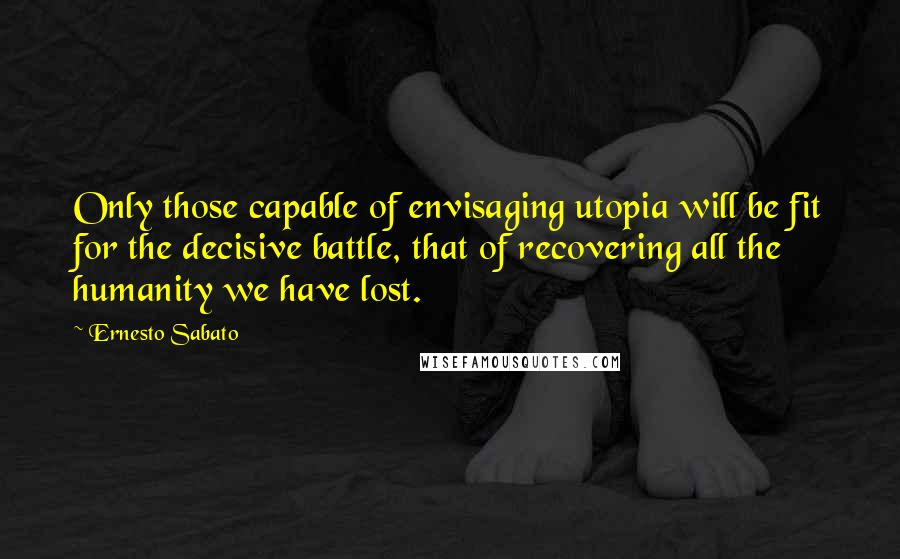 Ernesto Sabato quotes: Only those capable of envisaging utopia will be fit for the decisive battle, that of recovering all the humanity we have lost.