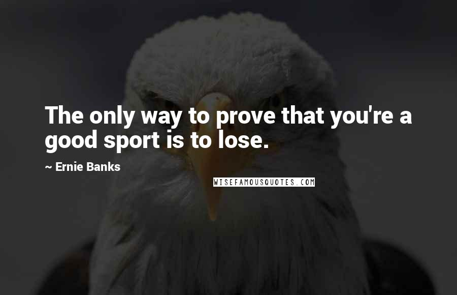Ernie Banks quotes: The only way to prove that you're a good sport is to lose.