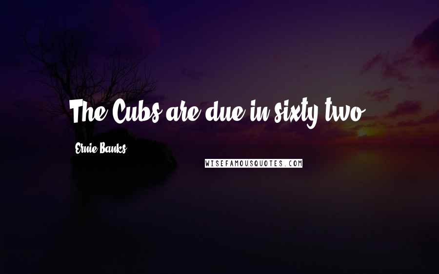 Ernie Banks quotes: The Cubs are due in sixty-two.