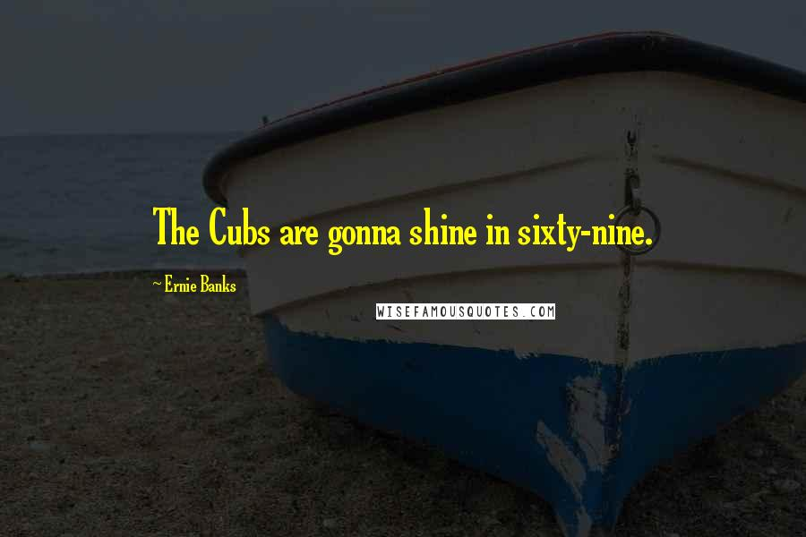 Ernie Banks quotes: The Cubs are gonna shine in sixty-nine.