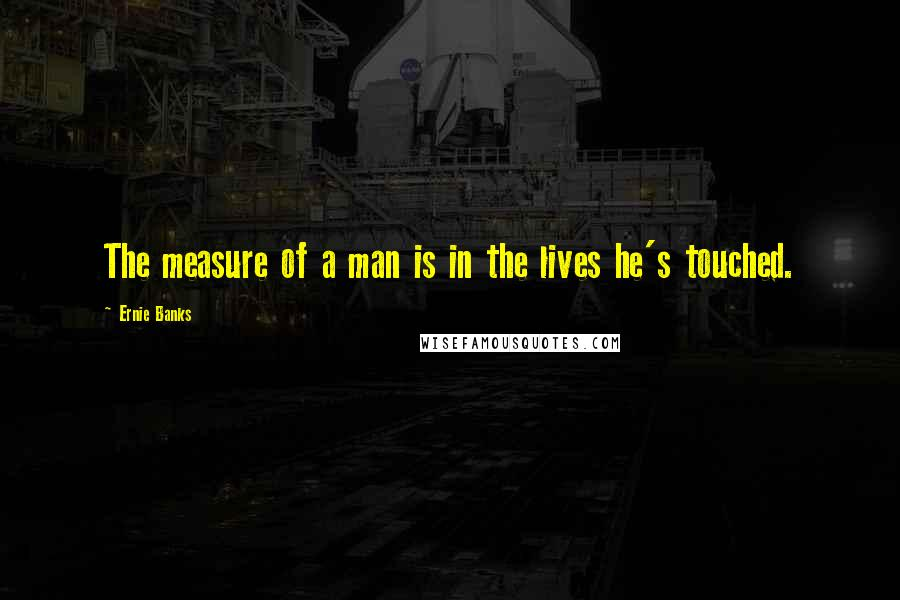 Ernie Banks quotes: The measure of a man is in the lives he's touched.