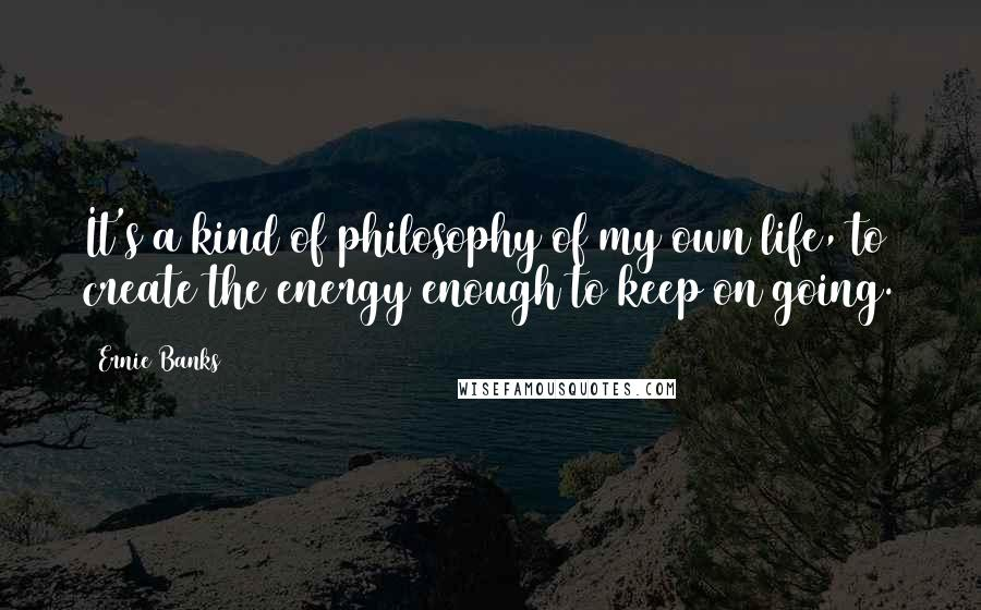 Ernie Banks quotes: It's a kind of philosophy of my own life, to create the energy enough to keep on going.
