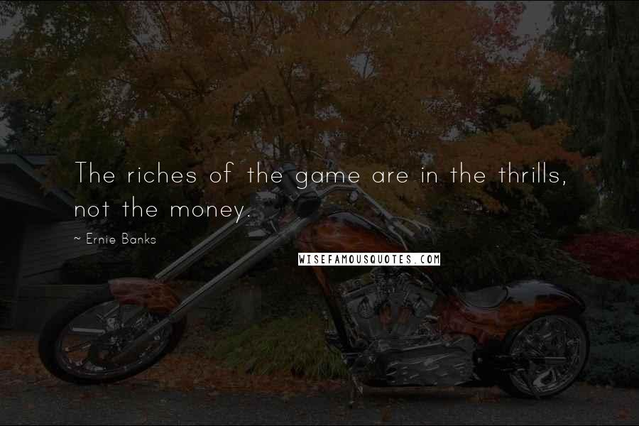 Ernie Banks quotes: The riches of the game are in the thrills, not the money.