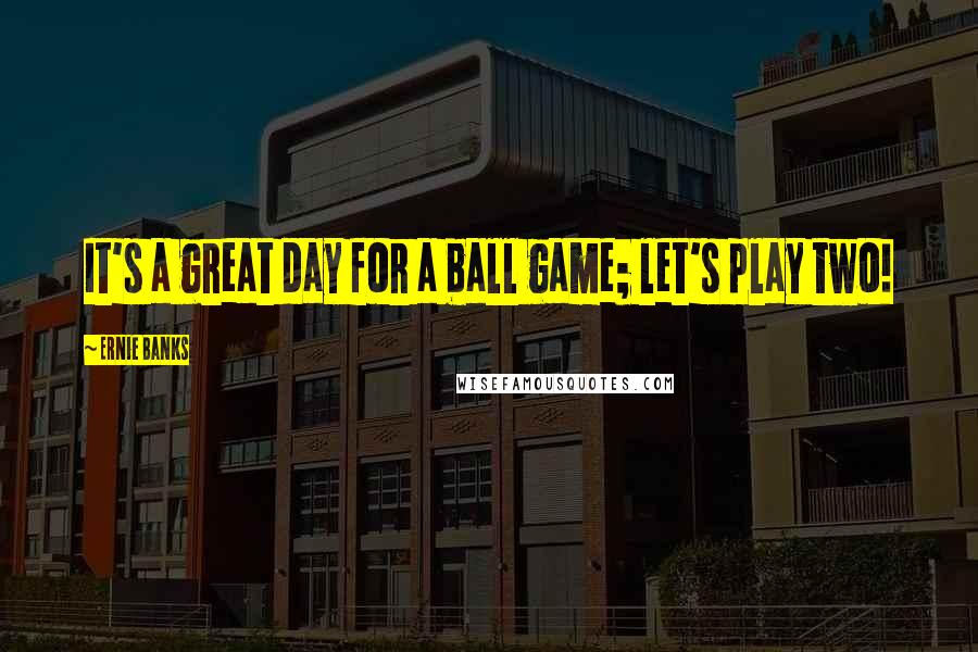 Ernie Banks quotes: It's a great day for a ball game; let's play two!