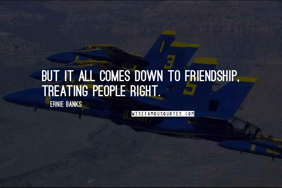 Ernie Banks quotes: But it all comes down to friendship, treating people right.