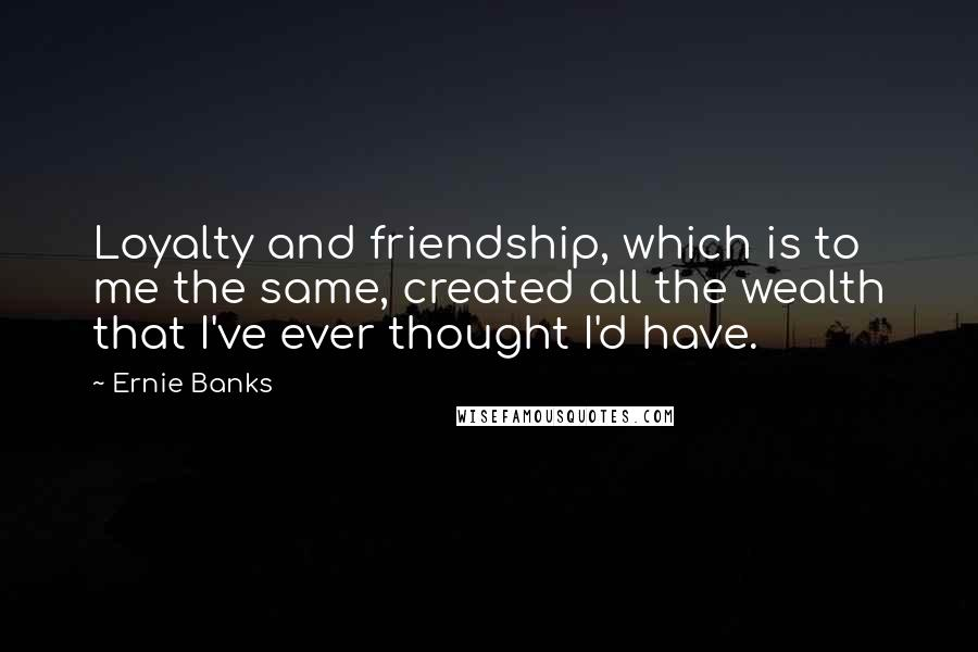 Ernie Banks quotes: Loyalty and friendship, which is to me the same, created all the wealth that I've ever thought I'd have.