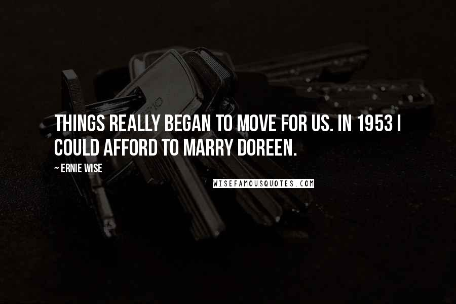 Ernie Wise quotes: Things really began to move for us. In 1953 I could afford to marry Doreen.
