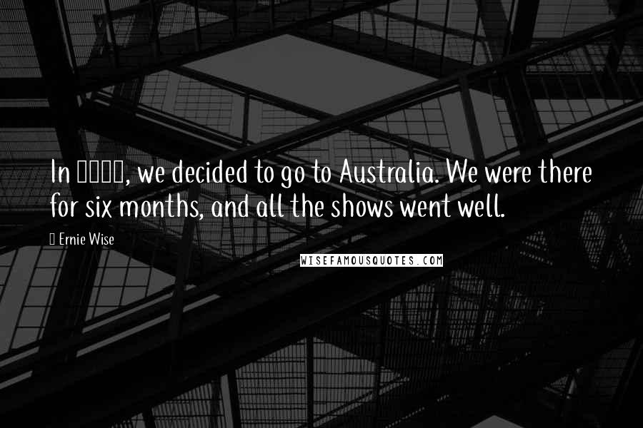 Ernie Wise quotes: In 1958, we decided to go to Australia. We were there for six months, and all the shows went well.