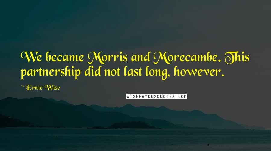 Ernie Wise quotes: We became Morris and Morecambe. This partnership did not last long, however.