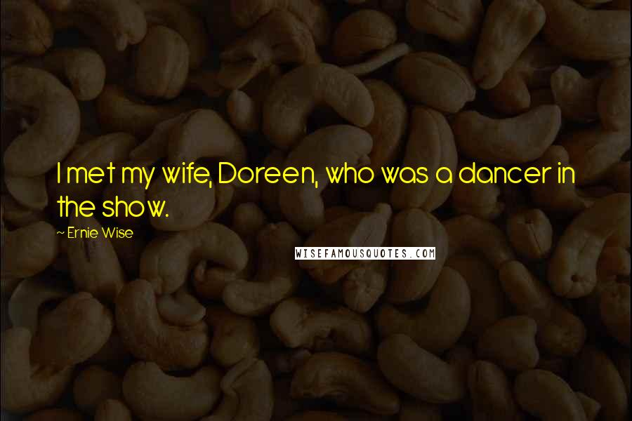 Ernie Wise quotes: I met my wife, Doreen, who was a dancer in the show.