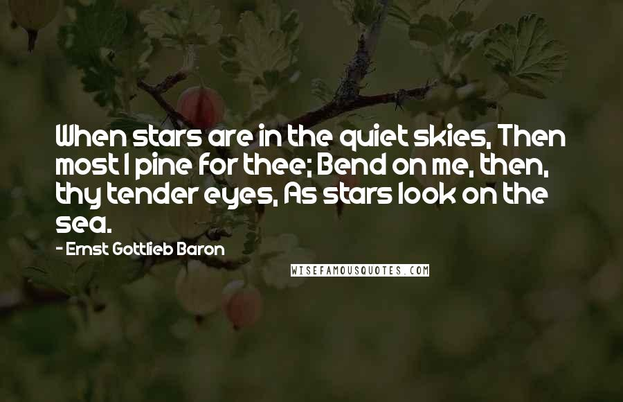 Ernst Gottlieb Baron quotes: When stars are in the quiet skies, Then most I pine for thee; Bend on me, then, thy tender eyes, As stars look on the sea.