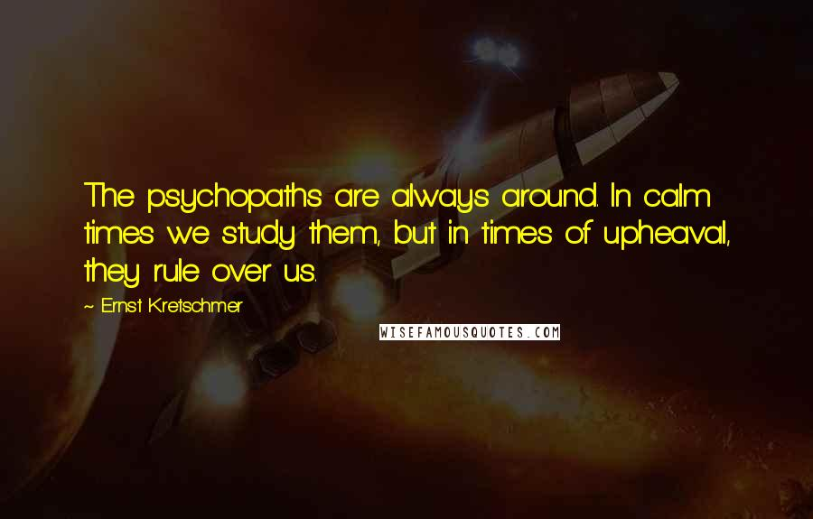 Ernst Kretschmer quotes: The psychopaths are always around. In calm times we study them, but in times of upheaval, they rule over us.