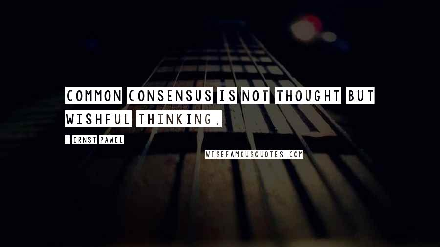 Ernst Pawel quotes: Common consensus is not thought but wishful thinking.