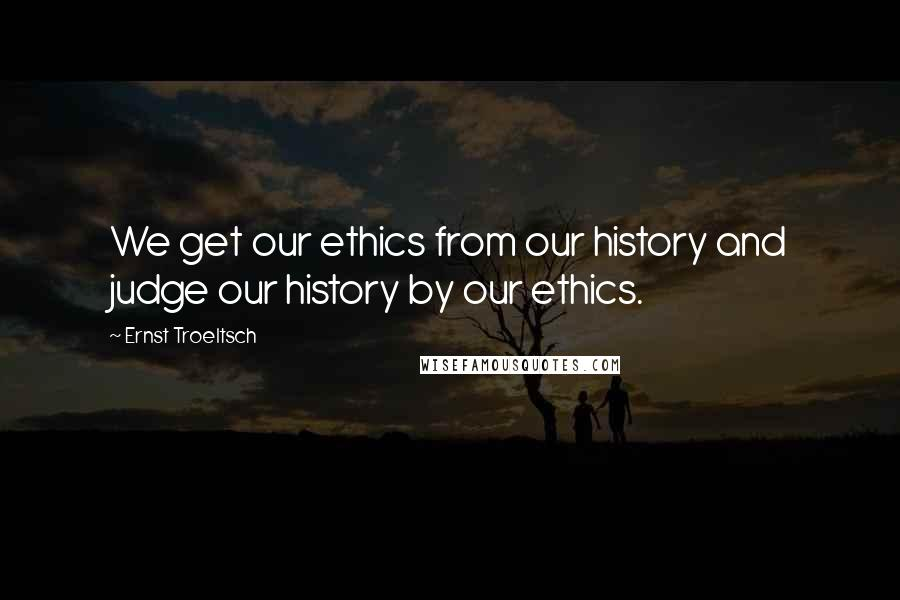 Ernst Troeltsch quotes: We get our ethics from our history and judge our history by our ethics.