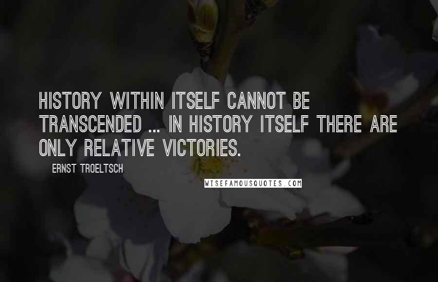 Ernst Troeltsch quotes: History within itself cannot be transcended ... In history itself there are only relative victories.