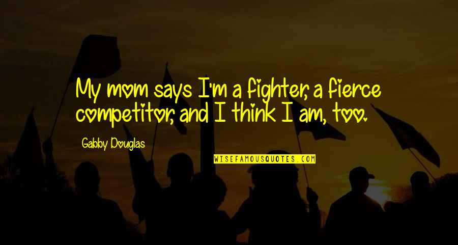Eros And Psyche Quotes By Gabby Douglas: My mom says I'm a fighter, a fierce