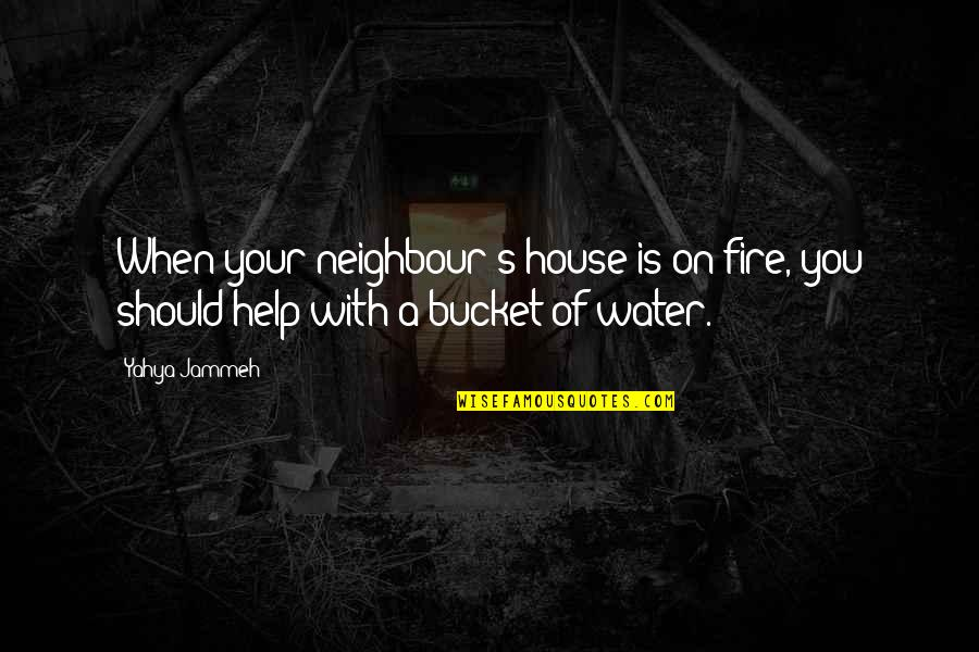 Eros And Psyche Quotes By Yahya Jammeh: When your neighbour's house is on fire, you