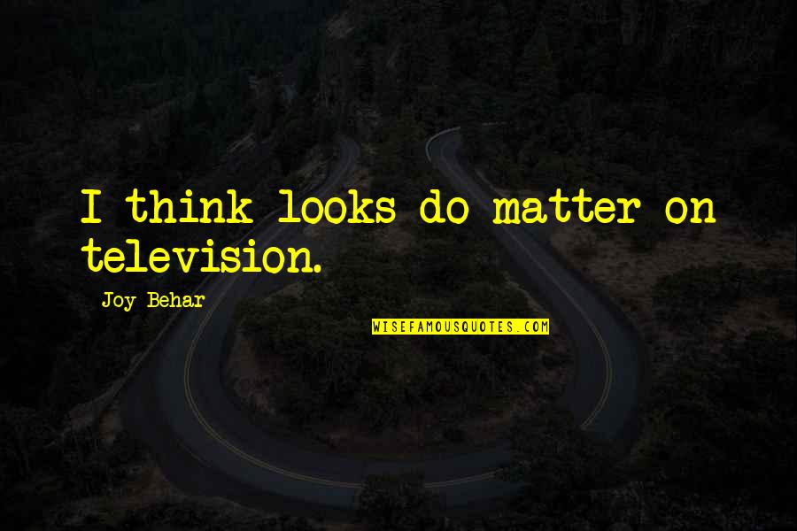 Erosion Of Rights Quotes By Joy Behar: I think looks do matter on television.