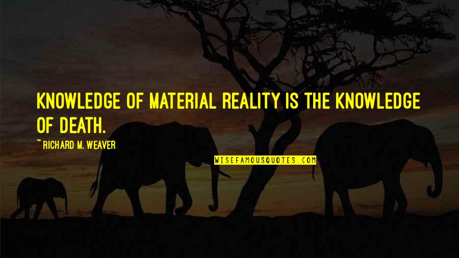 Erosion Of Rights Quotes By Richard M. Weaver: Knowledge of material reality is the knowledge of