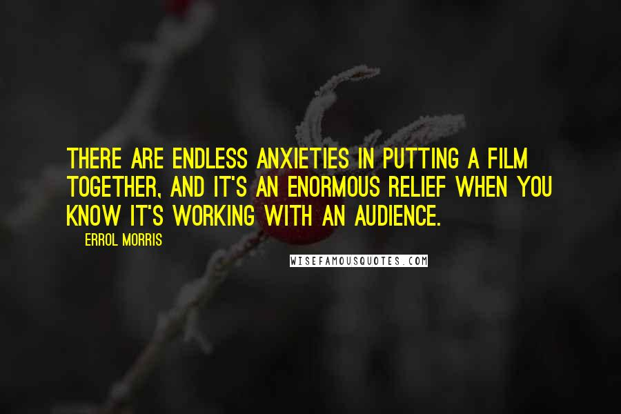 Errol Morris quotes: There are endless anxieties in putting a film together, and it's an enormous relief when you know it's working with an audience.