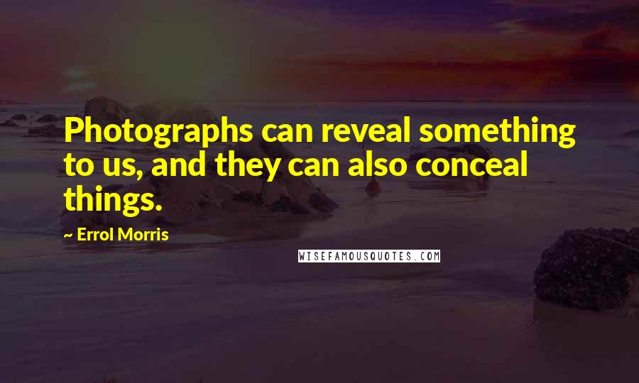 Errol Morris quotes: Photographs can reveal something to us, and they can also conceal things.