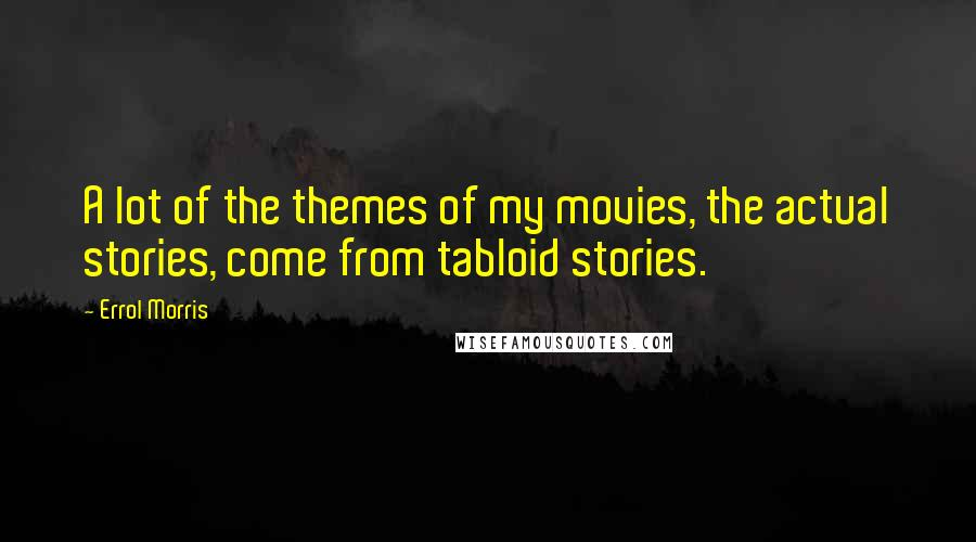 Errol Morris quotes: A lot of the themes of my movies, the actual stories, come from tabloid stories.