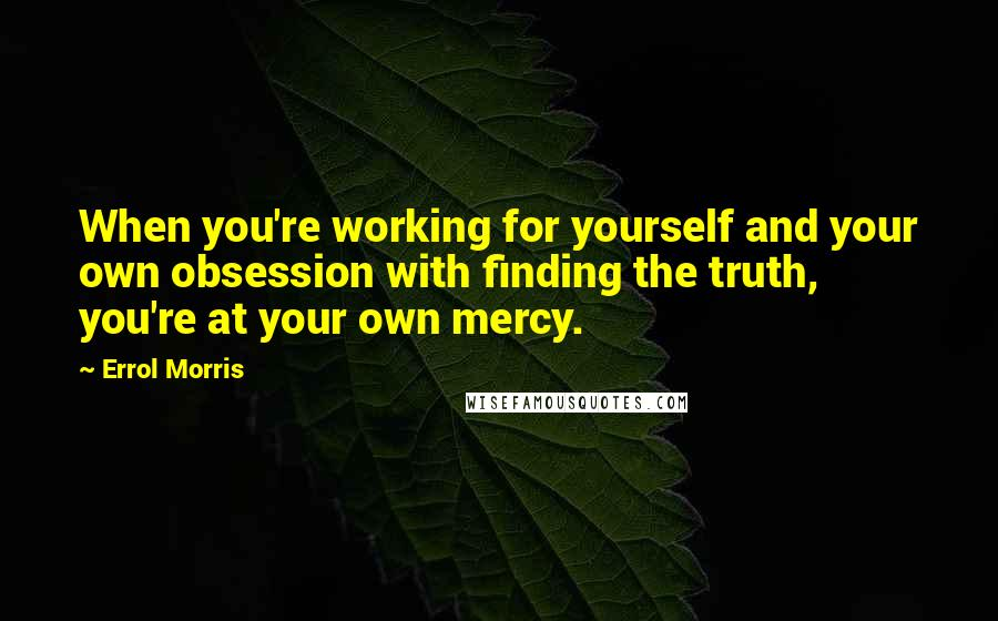 Errol Morris quotes: When you're working for yourself and your own obsession with finding the truth, you're at your own mercy.