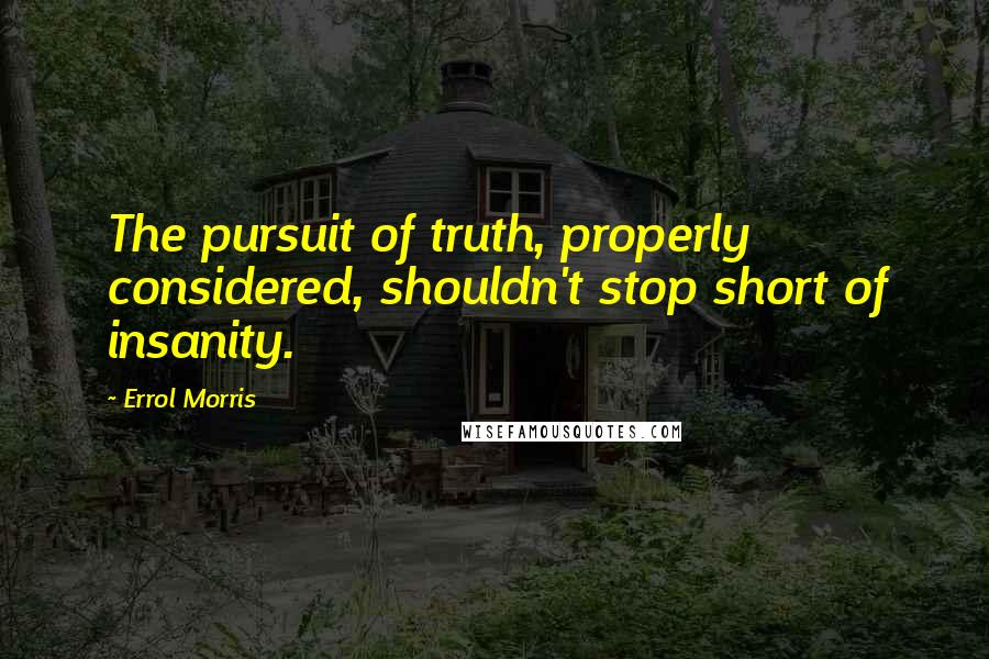 Errol Morris quotes: The pursuit of truth, properly considered, shouldn't stop short of insanity.