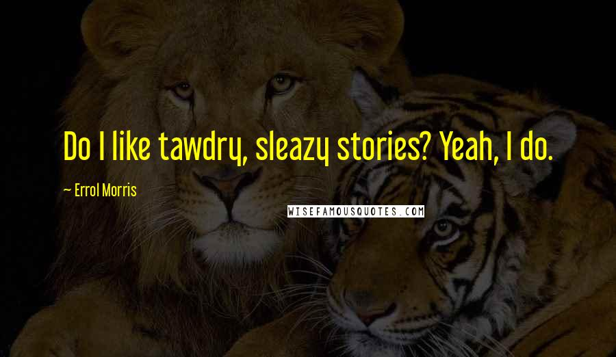 Errol Morris quotes: Do I like tawdry, sleazy stories? Yeah, I do.