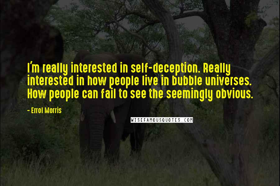 Errol Morris quotes: I'm really interested in self-deception. Really interested in how people live in bubble universes. How people can fail to see the seemingly obvious.
