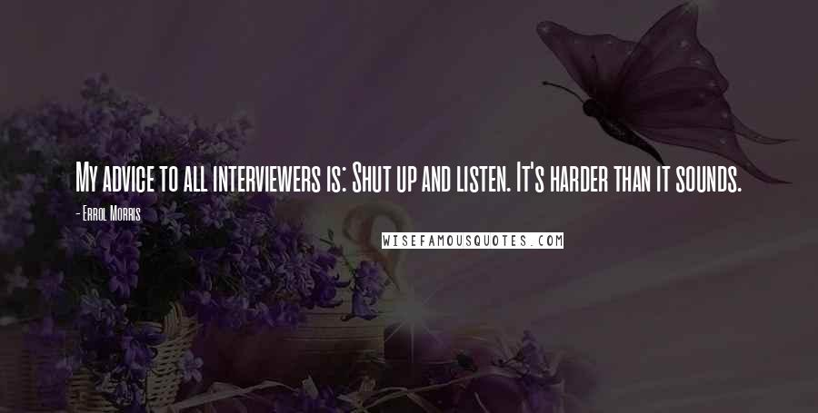 Errol Morris quotes: My advice to all interviewers is: Shut up and listen. It's harder than it sounds.
