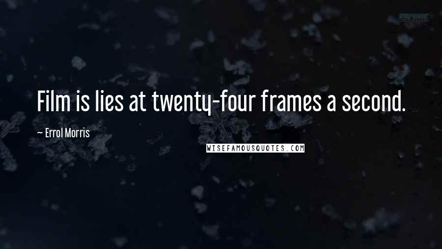 Errol Morris quotes: Film is lies at twenty-four frames a second.