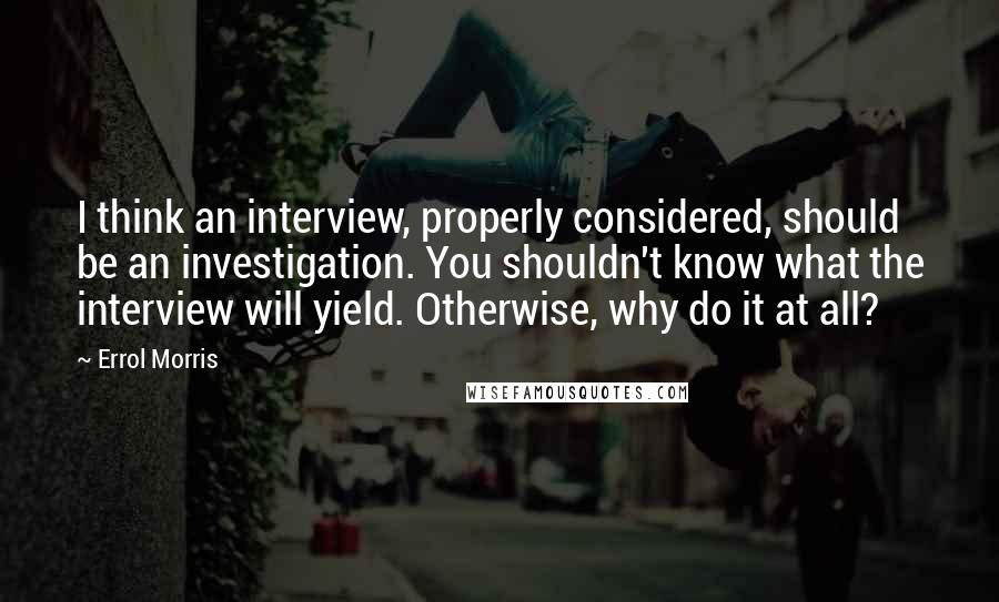 Errol Morris quotes: I think an interview, properly considered, should be an investigation. You shouldn't know what the interview will yield. Otherwise, why do it at all?