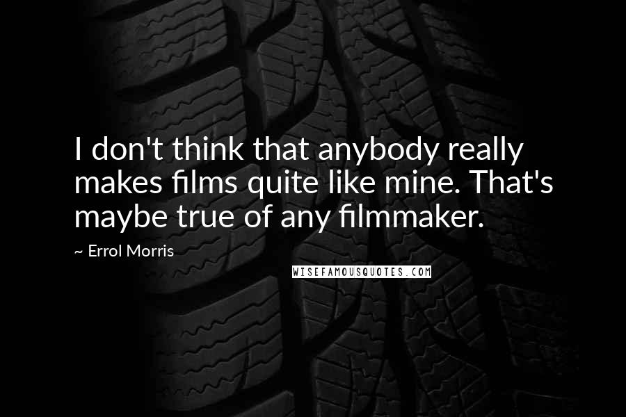Errol Morris quotes: I don't think that anybody really makes films quite like mine. That's maybe true of any filmmaker.
