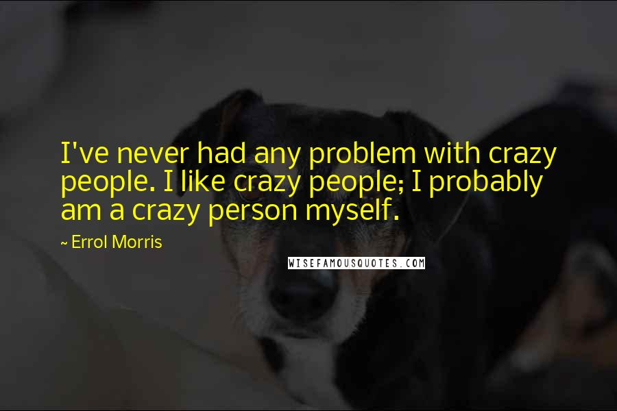 Errol Morris quotes: I've never had any problem with crazy people. I like crazy people; I probably am a crazy person myself.