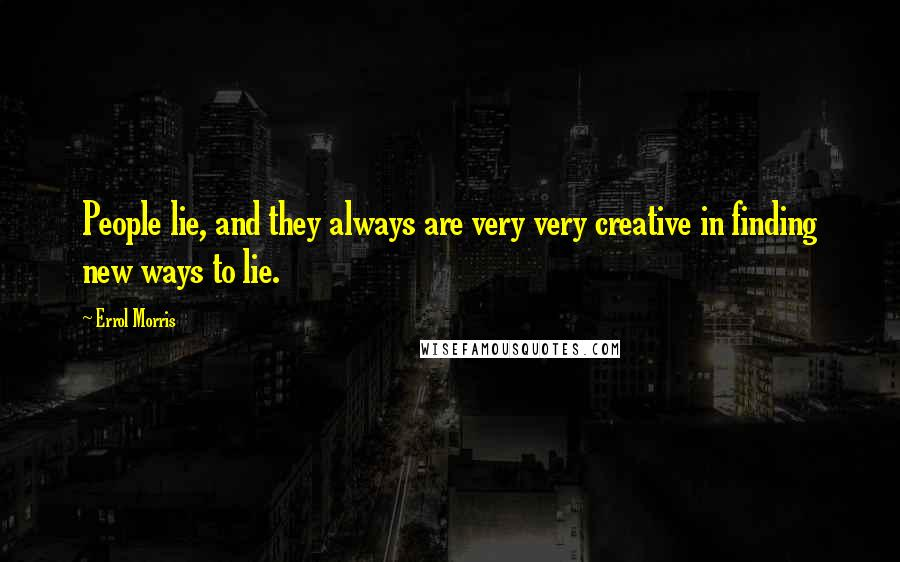 Errol Morris quotes: People lie, and they always are very very creative in finding new ways to lie.