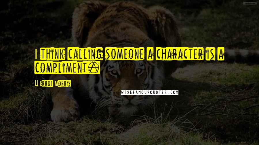 Errol Morris quotes: I think calling someone a character is a compliment.