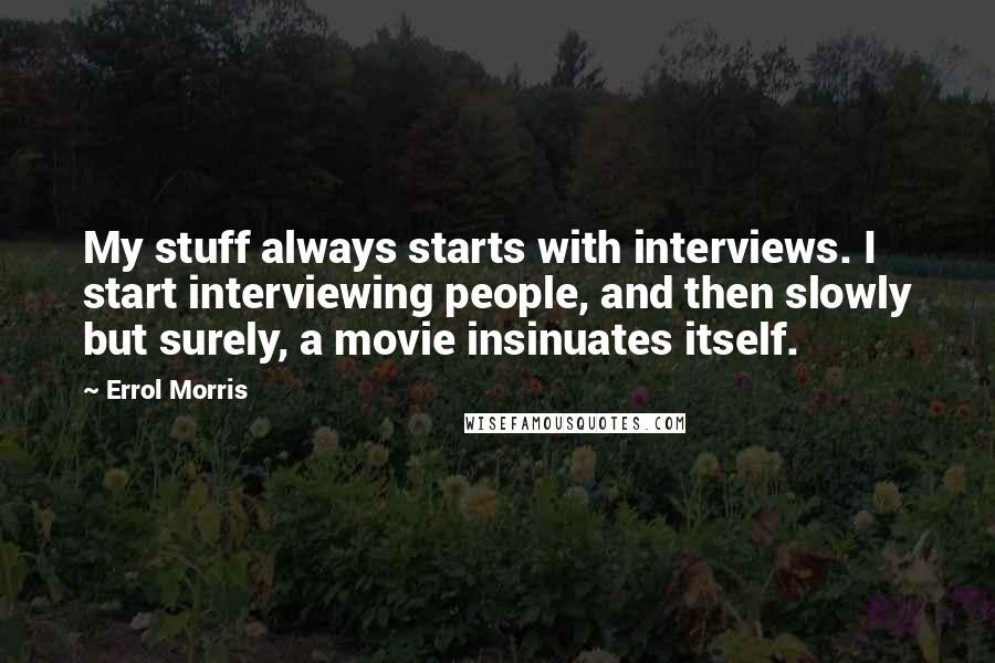 Errol Morris quotes: My stuff always starts with interviews. I start interviewing people, and then slowly but surely, a movie insinuates itself.
