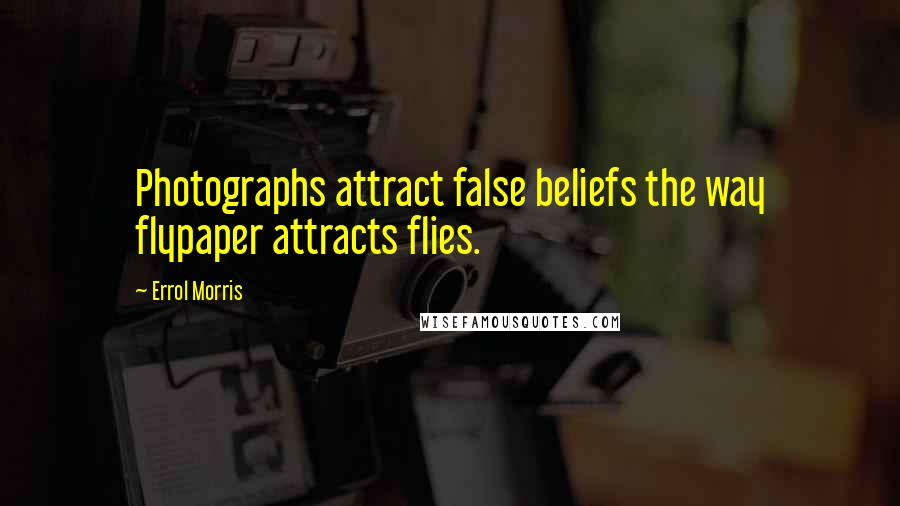 Errol Morris quotes: Photographs attract false beliefs the way flypaper attracts flies.