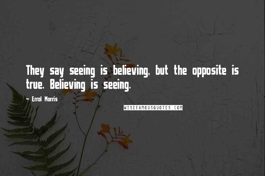 Errol Morris quotes: They say seeing is believing, but the opposite is true. Believing is seeing.