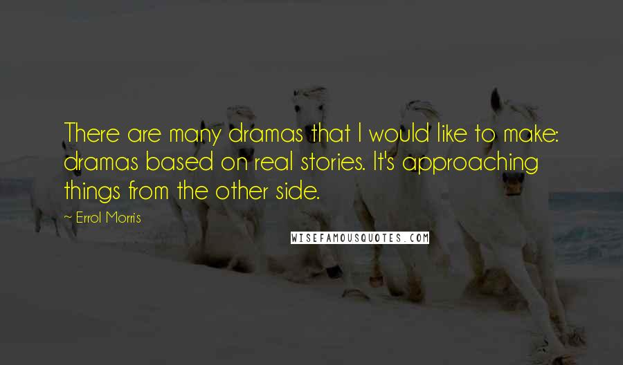 Errol Morris quotes: There are many dramas that I would like to make: dramas based on real stories. It's approaching things from the other side.